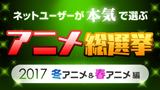 ネットユーザーが本気で選ぶアニメ総選挙 2017冬アニメ&春アニメ編
