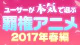 ユーザーが本気で選ぶ覇権アニメ 2017年春編